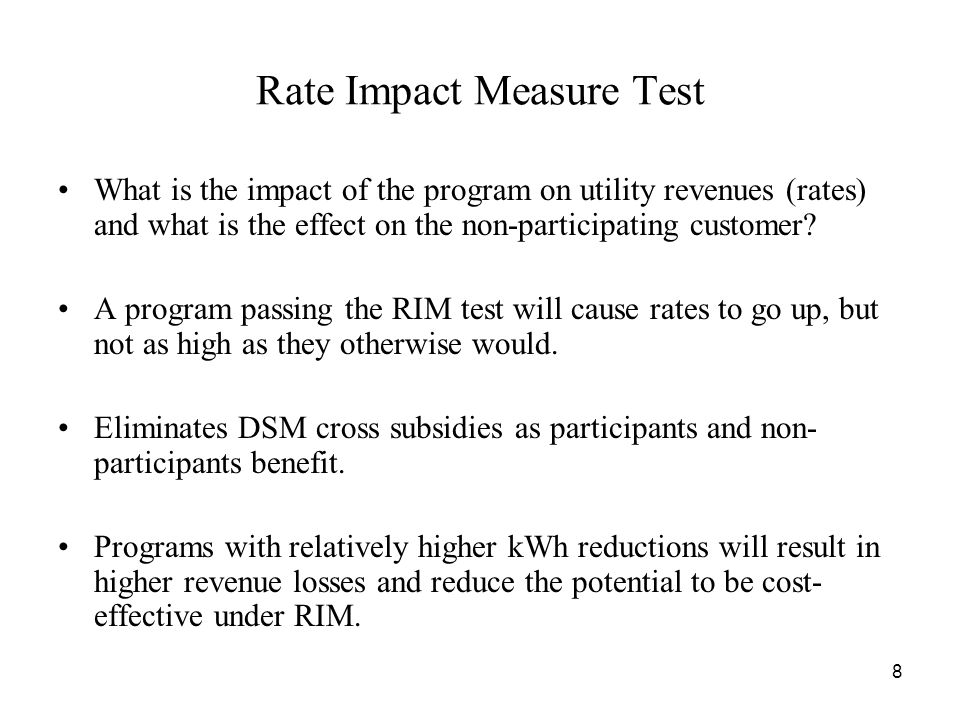 8 Rate Impact Measure Test What is the impact of the program on utility revenues (rates) and what is the effect on the non-participating customer.