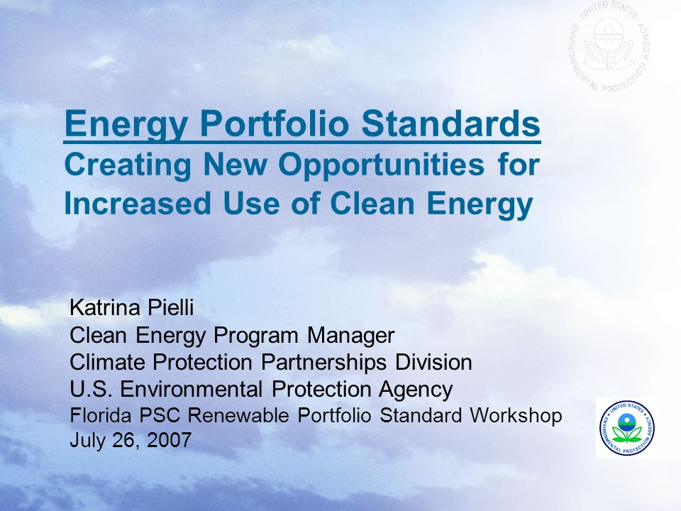 Energy Portfolio Standards Creating New Opportunities for Increased Use of Clean Energy Katrina Pielli Clean Energy Program Manager Climate Protection Partnerships Division U.S.