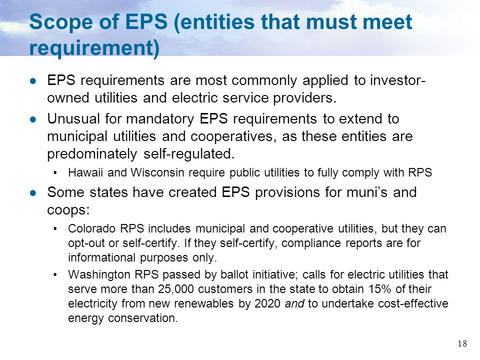 18 Scope of EPS (entities that must meet requirement) EPS requirements are most commonly applied to investor- owned utilities and electric service pro