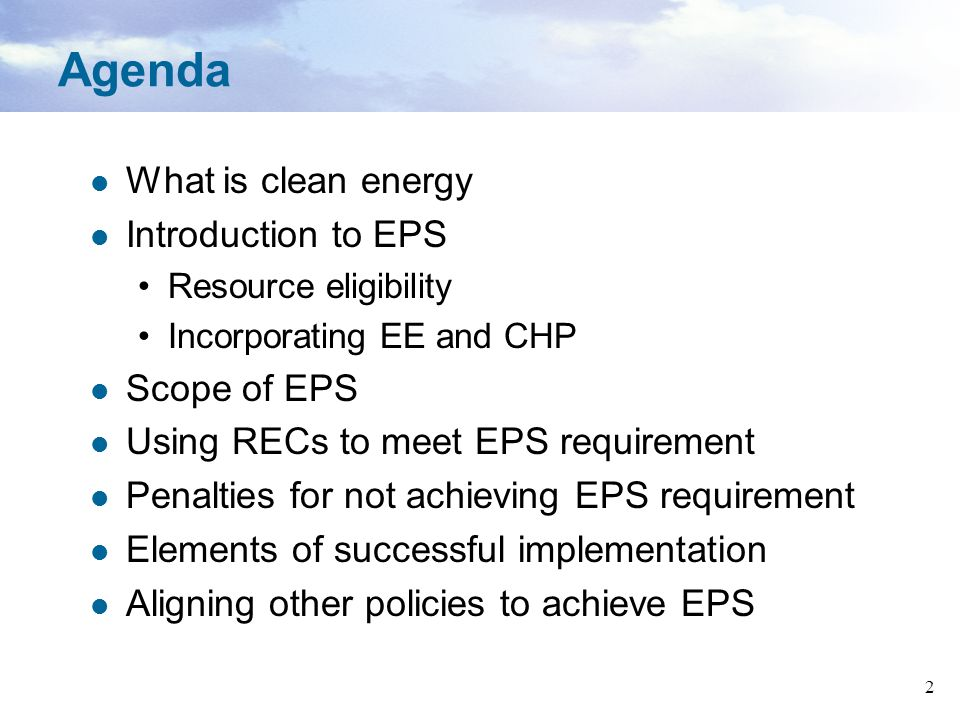 2 Agenda What is clean energy Introduction to EPS Resource eligibility Incorporating EE and CHP Scope of EPS Using RECs to meet EPS requirement Penalt