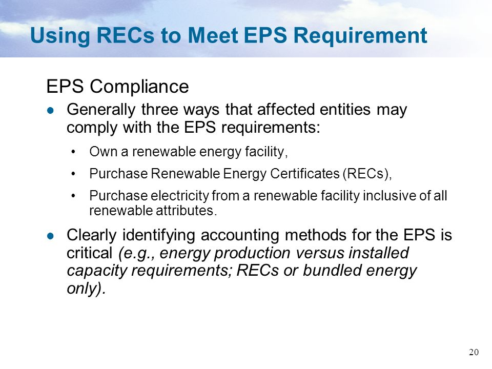 20 Using RECs to Meet EPS Requirement EPS Compliance Generally three ways that affected entities may comply with the EPS requirements: Own a renewable energy facility, Purchase Renewable Energy Certificates (RECs), Purchase electricity from a renewable facility inclusive of all renewable attributes.