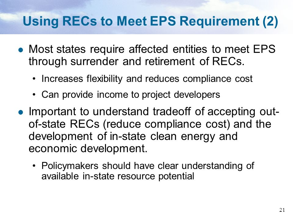 21 Using RECs to Meet EPS Requirement (2) Most states require affected entities to meet EPS through surrender and retirement of RECs. Increases flexib