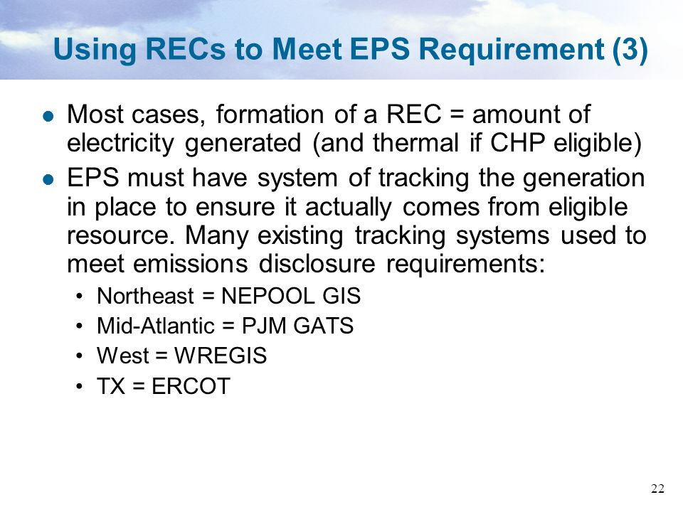 22 Using RECs to Meet EPS Requirement (3) Most cases, formation of a REC = amount of electricity generated (and thermal if CHP eligible) EPS must have