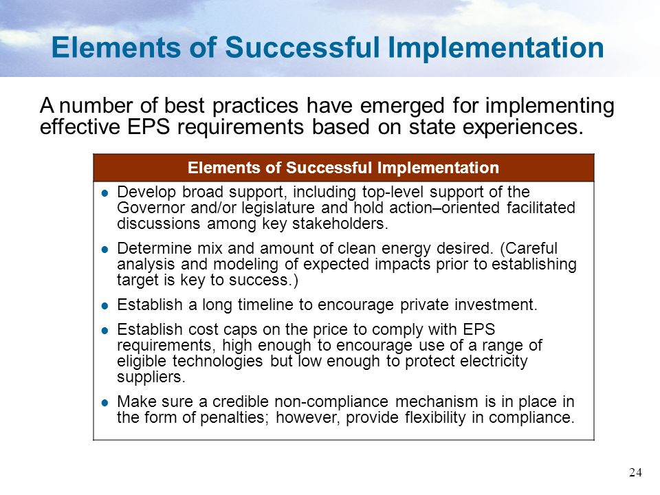 24 Elements of Successful Implementation A number of best practices have emerged for implementing effective EPS requirements based on state experiences.