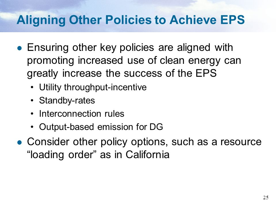 25 Aligning Other Policies to Achieve EPS Ensuring other key policies are aligned with promoting increased use of clean energy can greatly increase the success of the EPS Utility throughput-incentive Standby-rates Interconnection rules Output-based emission for DG Consider other policy options, such as a resource loading order as in California