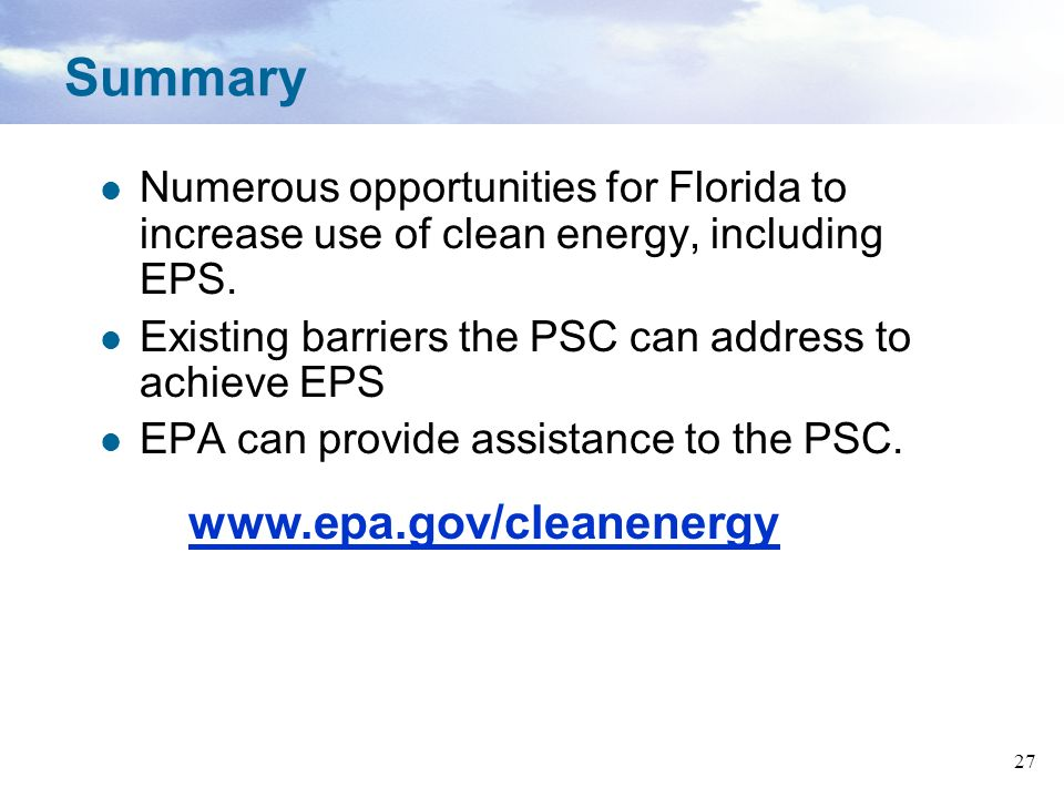 27 Summary Numerous opportunities for Florida to increase use of clean energy, including EPS. Existing barriers the PSC can address to achieve EPS EPA