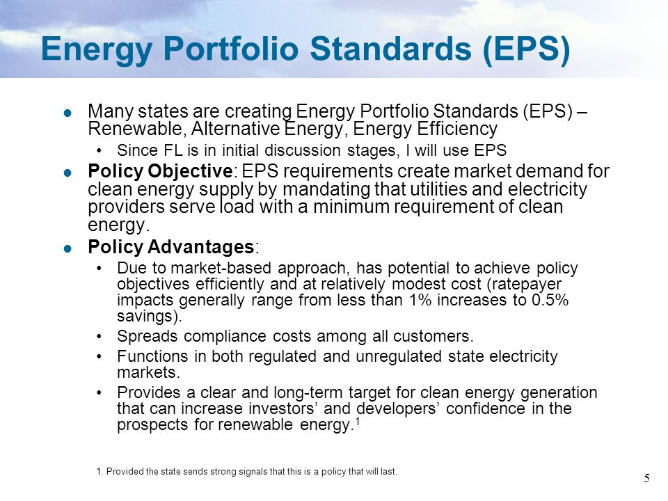 5 Energy Portfolio Standards (EPS) Many states are creating Energy Portfolio Standards (EPS) – Renewable, Alternative Energy, Energy Efficiency Since FL is in initial discussion stages, I will use EPS Policy Objective: EPS requirements create market demand for clean energy supply by mandating that utilities and electricity providers serve load with a minimum requirement of clean energy.