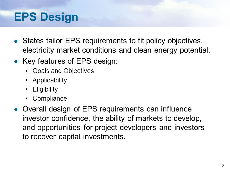 8 EPS Design States tailor EPS requirements to fit policy objectives, electricity market conditions and clean energy potential. Key features of EPS de