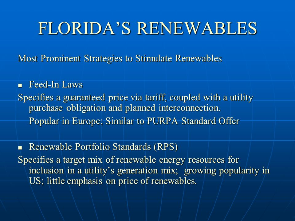 FLORIDAS RENEWABLES Most Prominent Strategies to Stimulate Renewables Feed-In Laws Feed-In Laws Specifies a guaranteed price via tariff, coupled with a utility purchase obligation and planned interconnection.