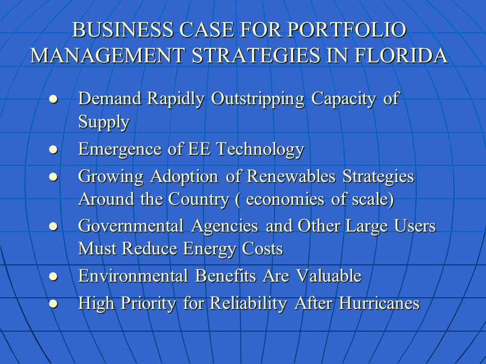 BUSINESS CASE FOR PORTFOLIO MANAGEMENT STRATEGIES IN FLORIDA Demand Rapidly Outstripping Capacity of SupplyDemand Rapidly Outstripping Capacity of Supply Emergence of EE TechnologyEmergence of EE Technology Growing Adoption of Renewables Strategies Around the Country ( economies of scale)Growing Adoption of Renewables Strategies Around the Country ( economies of scale) Governmental Agencies and Other Large Users Must Reduce Energy CostsGovernmental Agencies and Other Large Users Must Reduce Energy Costs Environmental Benefits Are ValuableEnvironmental Benefits Are Valuable High Priority for Reliability After Hurricanes High Priority for Reliability After Hurricanes