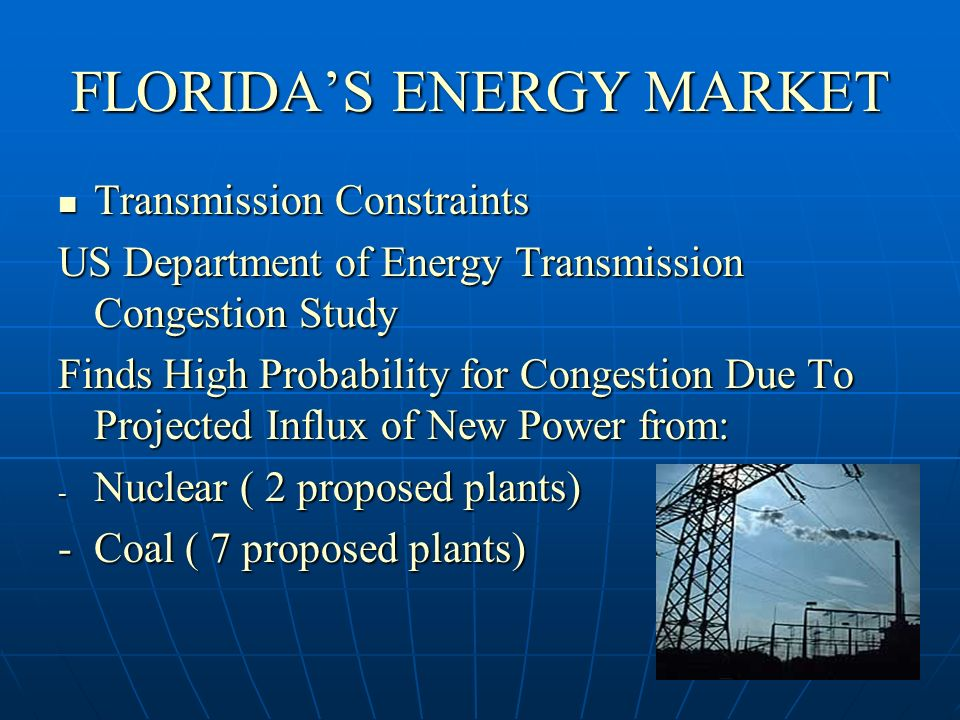 FLORIDAS ENERGY MARKET Transmission Constraints Transmission Constraints US Department of Energy Transmission Congestion Study Finds High Probability for Congestion Due To Projected Influx of New Power from: - Nuclear ( 2 proposed plants) -Coal ( 7 proposed plants)