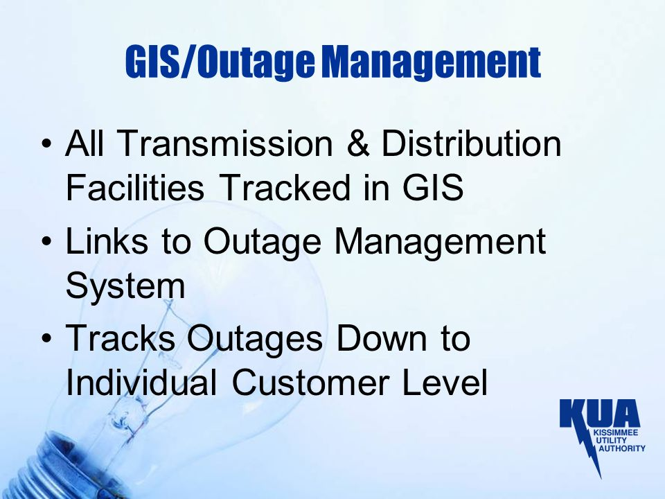 GIS/Outage Management All Transmission & Distribution Facilities Tracked in GIS Links to Outage Management System Tracks Outages Down to Individual Customer Level
