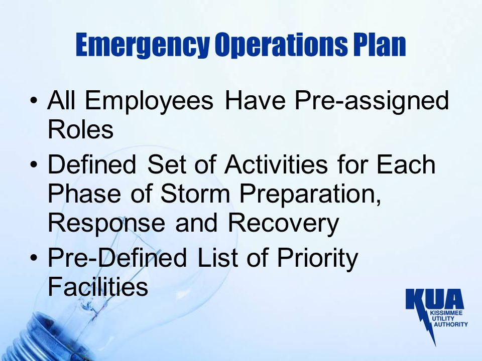 Emergency Operations Plan All Employees Have Pre-assigned Roles Defined Set of Activities for Each Phase of Storm Preparation, Response and Recovery Pre-Defined List of Priority Facilities