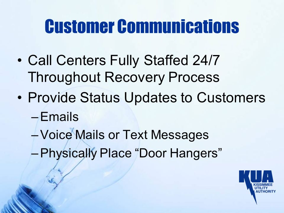 Customer Communications Call Centers Fully Staffed 24/7 Throughout Recovery Process Provide Status Updates to Customers –Emails –Voice Mails or Text M