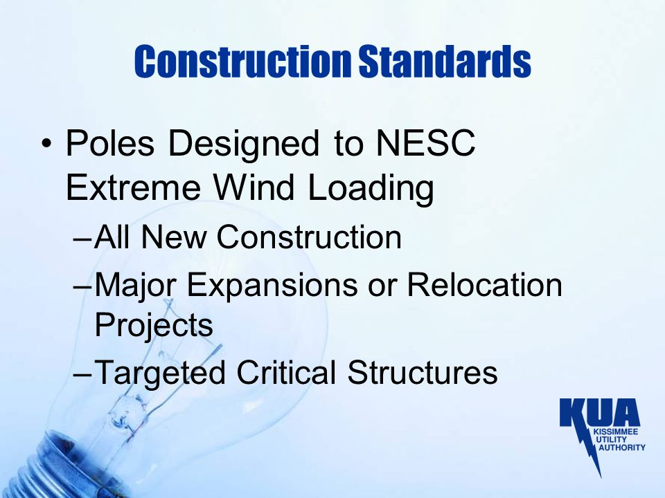 Construction Standards Poles Designed to NESC Extreme Wind Loading –All New Construction –Major Expansions or Relocation Projects –Targeted Critical Structures