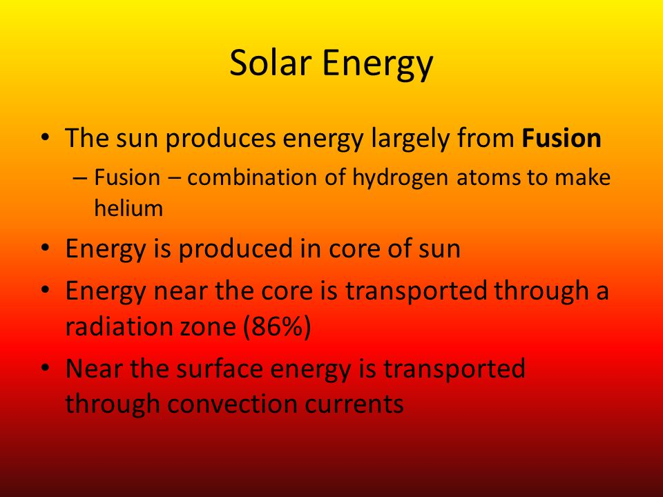 Solar Energy The sun produces energy largely from Fusion – Fusion – combination of hydrogen atoms to make helium Energy is produced in core of sun Ene