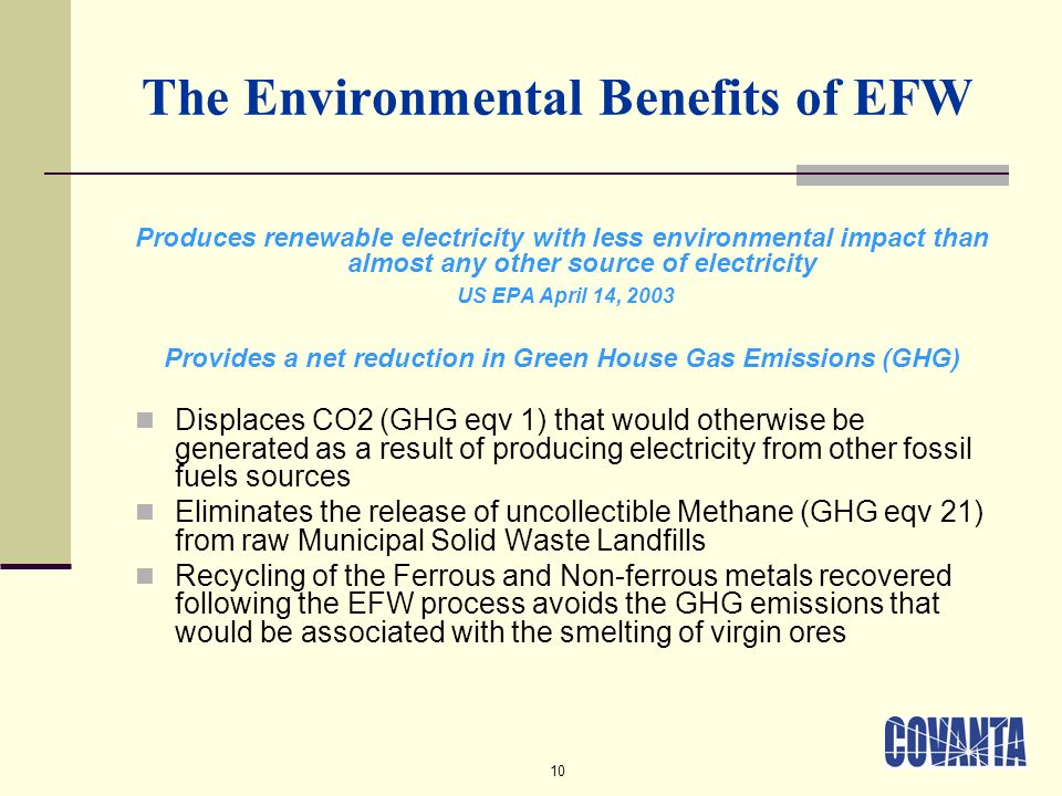 10 The Environmental Benefits of EFW Produces renewable electricity with less environmental impact than almost any other source of electricity US EPA April 14, 2003 Provides a net reduction in Green House Gas Emissions (GHG) Displaces CO2 (GHG eqv 1) that would otherwise be generated as a result of producing electricity from other fossil fuels sources Eliminates the release of uncollectible Methane (GHG eqv 21) from raw Municipal Solid Waste Landfills Recycling of the Ferrous and Non-ferrous metals recovered following the EFW process avoids the GHG emissions that would be associated with the smelting of virgin ores