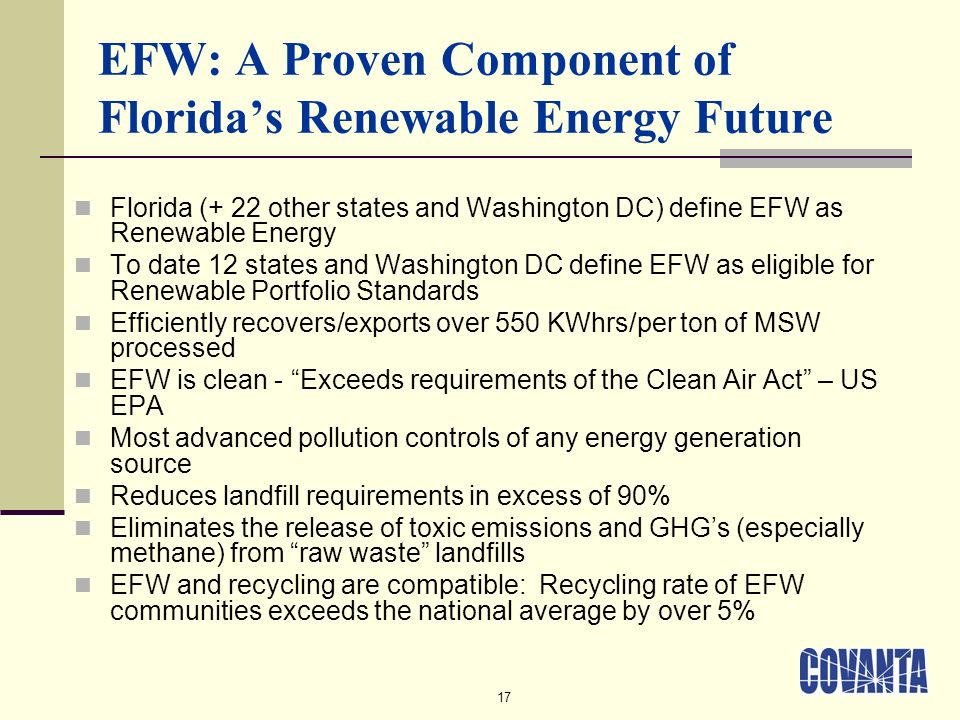 17 EFW: A Proven Component of Floridas Renewable Energy Future Florida (+ 22 other states and Washington DC) define EFW as Renewable Energy To date 12 states and Washington DC define EFW as eligible for Renewable Portfolio Standards Efficiently recovers/exports over 550 KWhrs/per ton of MSW processed EFW is clean - Exceeds requirements of the Clean Air Act – US EPA Most advanced pollution controls of any energy generation source Reduces landfill requirements in excess of 90% Eliminates the release of toxic emissions and GHGs (especially methane) from raw waste landfills EFW and recycling are compatible: Recycling rate of EFW communities exceeds the national average by over 5%