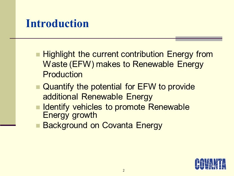 2 Introduction Highlight the current contribution Energy from Waste (EFW) makes to Renewable Energy Production Quantify the potential for EFW to provide additional Renewable Energy Identify vehicles to promote Renewable Energy growth Background on Covanta Energy