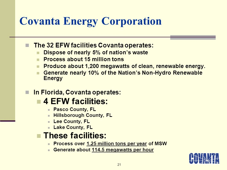 21 Covanta Energy Corporation The 32 EFW facilities Covanta operates: Dispose of nearly 5% of nations waste Process about 15 million tons Produce abou