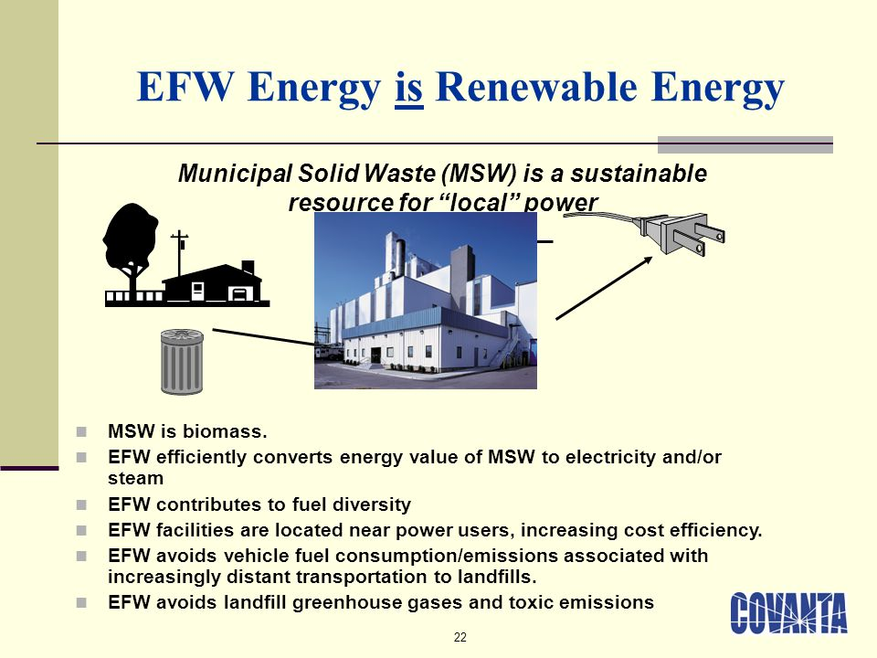 22 EFW Energy is Renewable Energy Municipal Solid Waste (MSW) is a sustainable resource for local power MSW is biomass. EFW efficiently converts energ