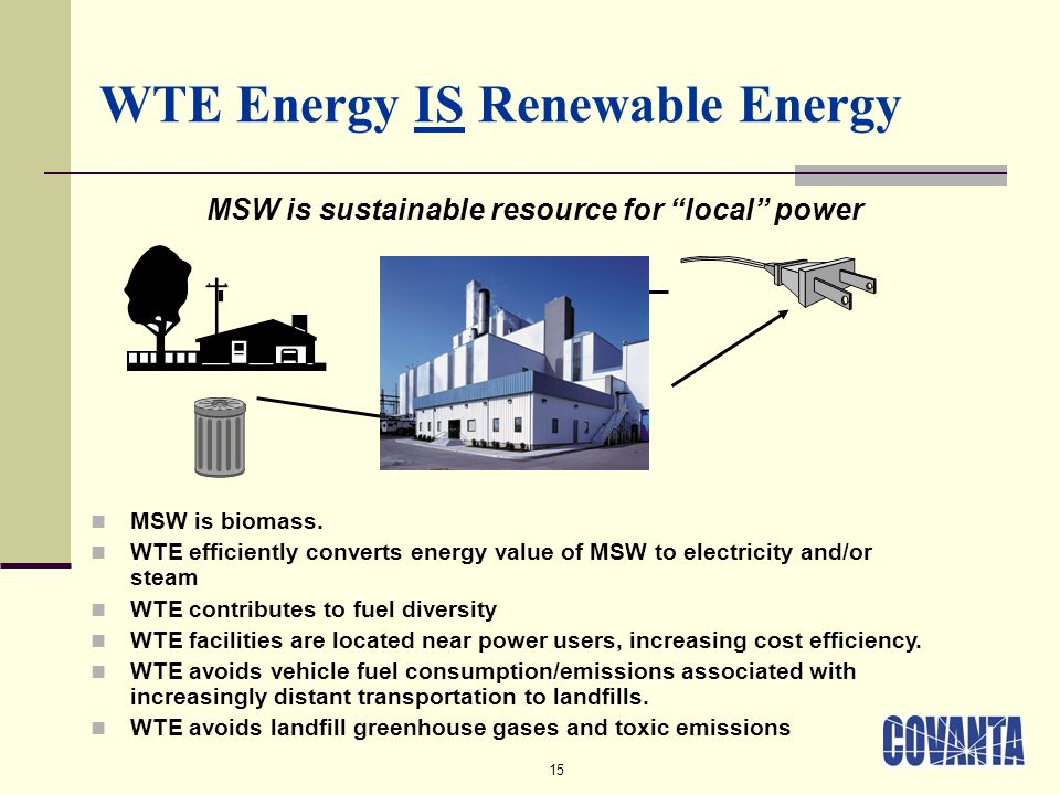 15 WTE Energy IS Renewable Energy MSW is sustainable resource for local power MSW is biomass.
