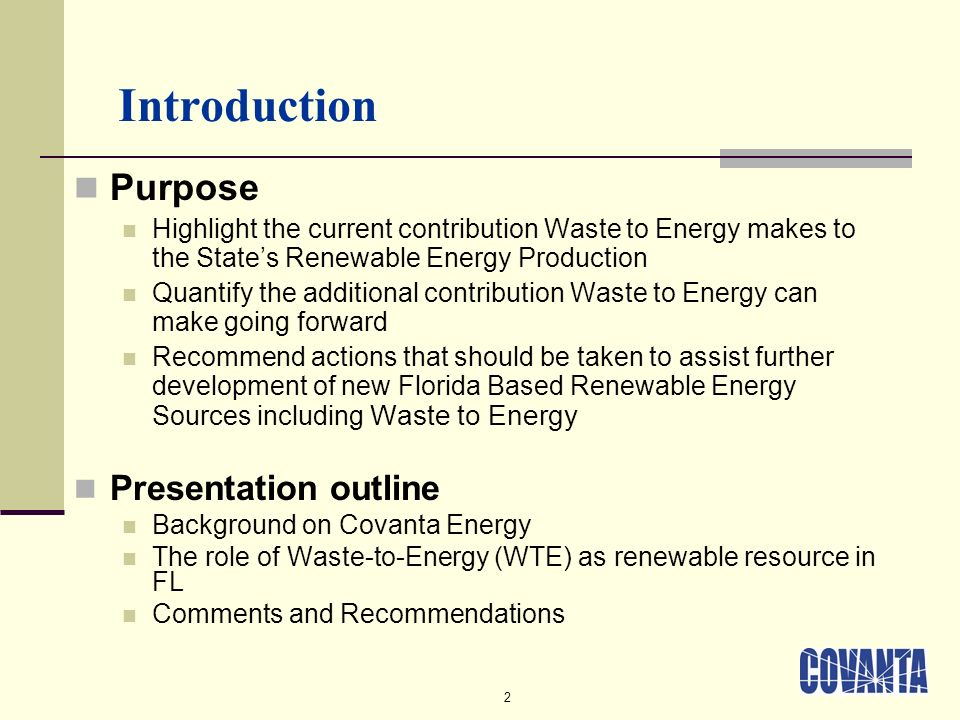 2 Introduction Purpose Highlight the current contribution Waste to Energy makes to the States Renewable Energy Production Quantify the additional contribution Waste to Energy can make going forward Recommend actions that should be taken to assist further development of new Florida Based Renewable Energy Sources including Waste to Energy Presentation outline Background on Covanta Energy The role of Waste-to-Energy (WTE) as renewable resource in FL Comments and Recommendations