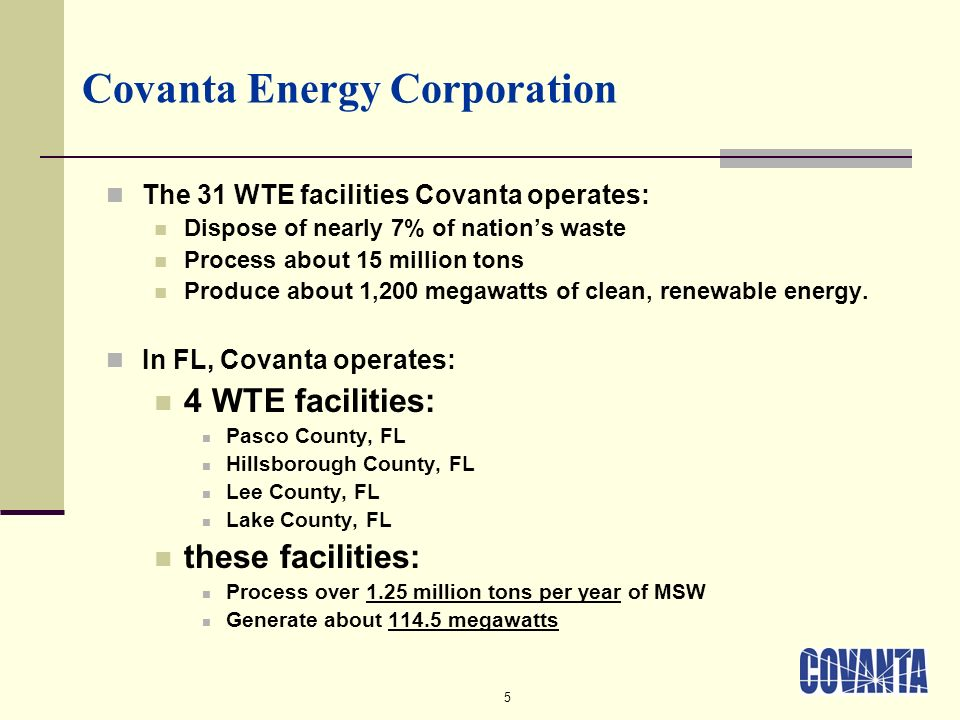 5 Covanta Energy Corporation The 31 WTE facilities Covanta operates: Dispose of nearly 7% of nations waste Process about 15 million tons Produce about 1,200 megawatts of clean, renewable energy.