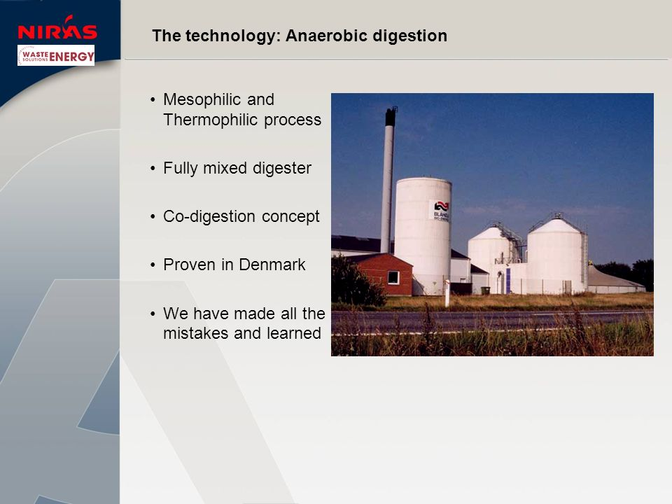 The technology: Anaerobic digestion Mesophilic and Thermophilic process Fully mixed digester Co-digestion concept Proven in Denmark We have made all t