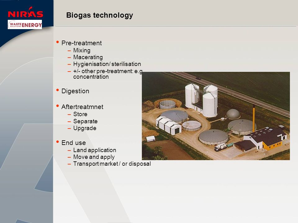 Biogas technology Pre-treatment –Mixing –Macerating –Hygienisation/ sterilisation –+/- other pre-treatment: e.g. concentration Digestion Aftertreatmne