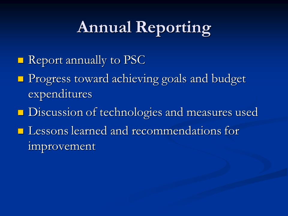 Annual Reporting Report annually to PSC Report annually to PSC Progress toward achieving goals and budget expenditures Progress toward achieving goals