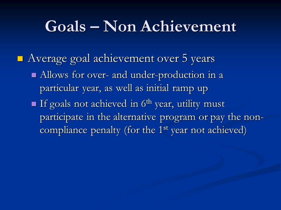 Goals – Non Achievement Average goal achievement over 5 years Average goal achievement over 5 years Allows for over- and under-production in a particular year, as well as initial ramp up Allows for over- and under-production in a particular year, as well as initial ramp up If goals not achieved in 6 th year, utility must participate in the alternative program or pay the non- compliance penalty (for the 1 st year not achieved) If goals not achieved in 6 th year, utility must participate in the alternative program or pay the non- compliance penalty (for the 1 st year not achieved)