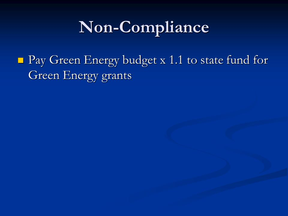 Non-Compliance Pay Green Energy budget x 1.1 to state fund for Green Energy grants Pay Green Energy budget x 1.1 to state fund for Green Energy grants