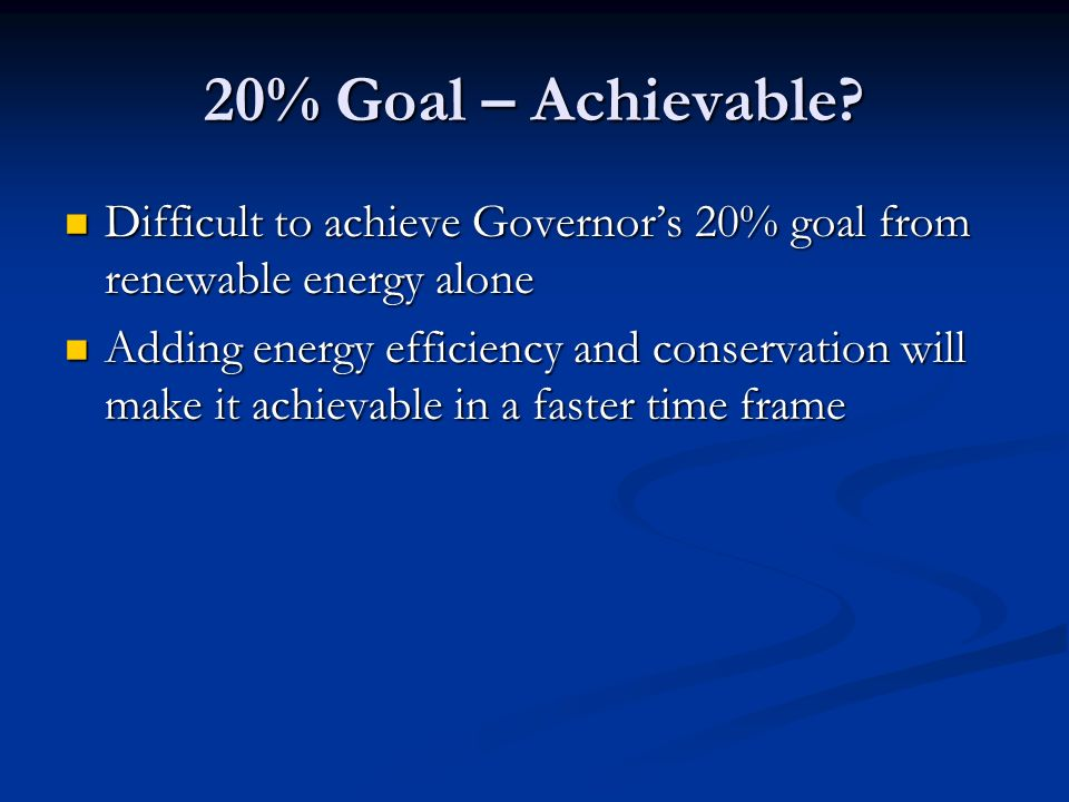 20% Goal – Achievable? Difficult to achieve Governors 20% goal from renewable energy alone Difficult to achieve Governors 20% goal from renewable ener