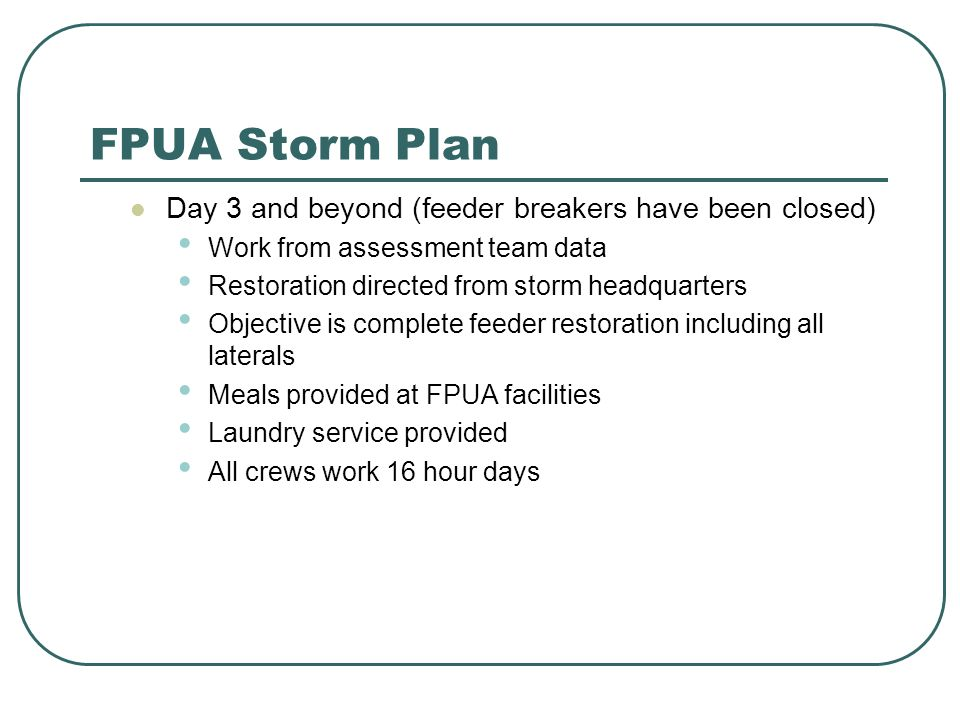 FPUA Storm Plan Day 3 and beyond (feeder breakers have been closed) Work from assessment team data Restoration directed from storm headquarters Objective is complete feeder restoration including all laterals Meals provided at FPUA facilities Laundry service provided All crews work 16 hour days