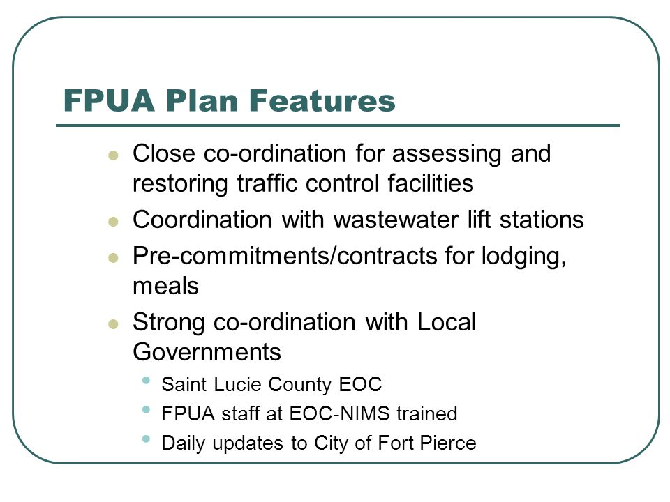 FPUA Plan Features Close co-ordination for assessing and restoring traffic control facilities Coordination with wastewater lift stations Pre-commitments/contracts for lodging, meals Strong co-ordination with Local Governments Saint Lucie County EOC FPUA staff at EOC-NIMS trained Daily updates to City of Fort Pierce