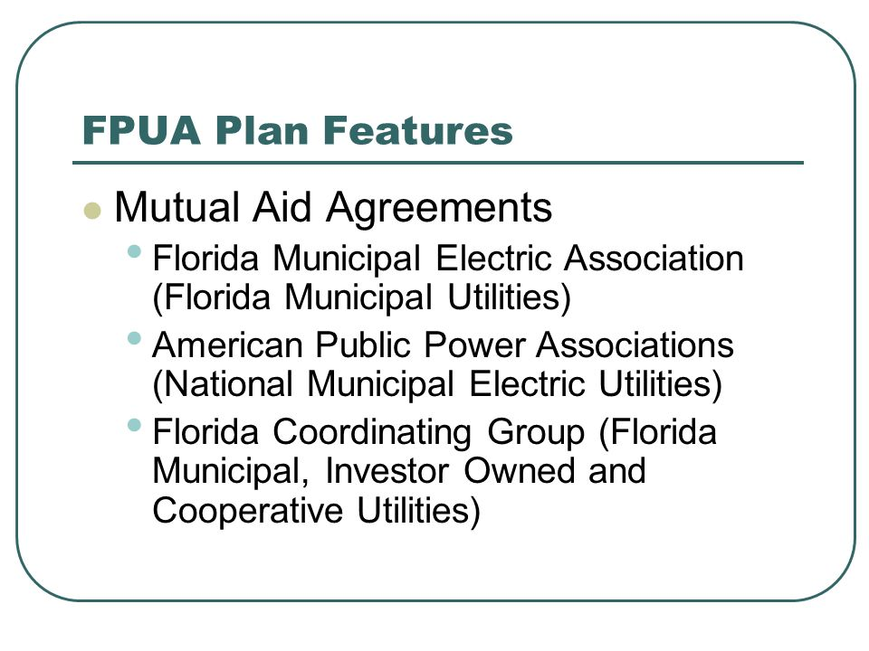 FPUA Plan Features Mutual Aid Agreements Florida Municipal Electric Association (Florida Municipal Utilities) American Public Power Associations (National Municipal Electric Utilities) Florida Coordinating Group (Florida Municipal, Investor Owned and Cooperative Utilities)