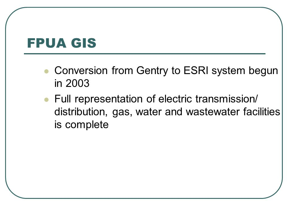 FPUA GIS Conversion from Gentry to ESRI system begun in 2003 Full representation of electric transmission/ distribution, gas, water and wastewater facilities is complete