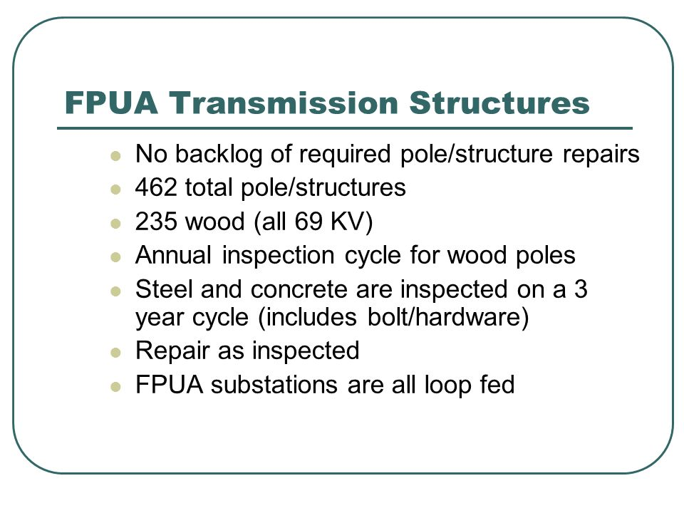 FPUA Transmission Structures No backlog of required pole/structure repairs 462 total pole/structures 235 wood (all 69 KV) Annual inspection cycle for wood poles Steel and concrete are inspected on a 3 year cycle (includes bolt/hardware) Repair as inspected FPUA substations are all loop fed