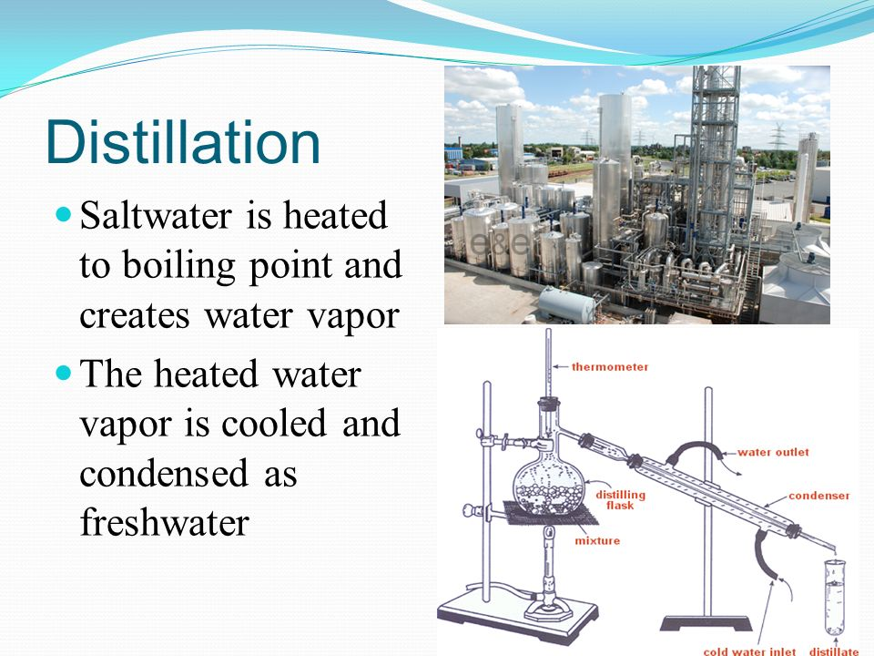 Distillation Saltwater is heated to boiling point and creates water vapor The heated water vapor is cooled and condensed as freshwater