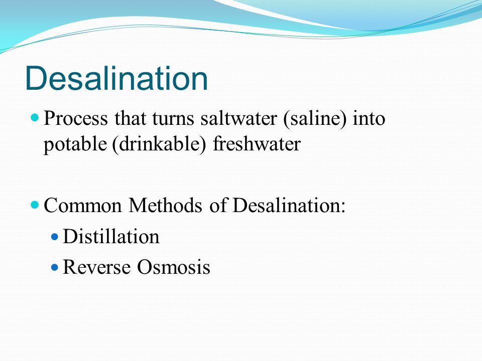 Desalination Process that turns saltwater (saline) into potable (drinkable) freshwater Common Methods of Desalination: Distillation Reverse Osmosis