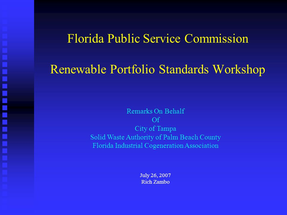 Florida Public Service Commission Renewable Portfolio Standards Workshop Remarks On Behalf Of City of Tampa Solid Waste Authority of Palm Beach County Florida Industrial Cogeneration Association July 26, 2007 Rich Zambo