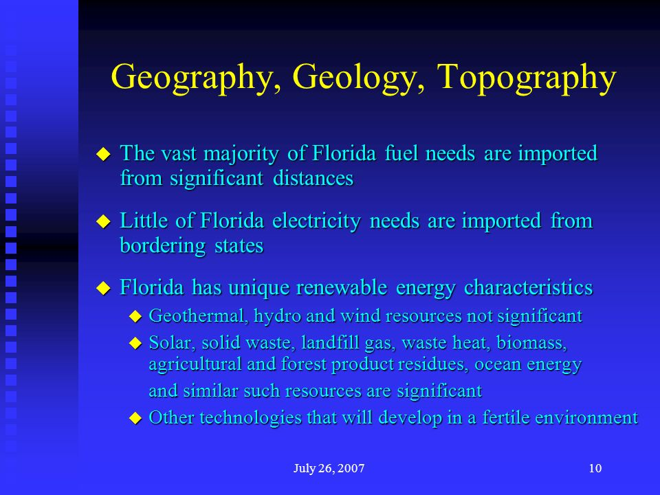 July 26, Geography, Geology, Topography u The vast majority of Florida fuel needs are imported from significant distances u Little of Florida electricity needs are imported from bordering states u Florida has unique renewable energy characteristics u Geothermal, hydro and wind resources not significant u Solar, solid waste, landfill gas, waste heat, biomass, agricultural and forest product residues, ocean energy and similar such resources are significant u Other technologies that will develop in a fertile environment