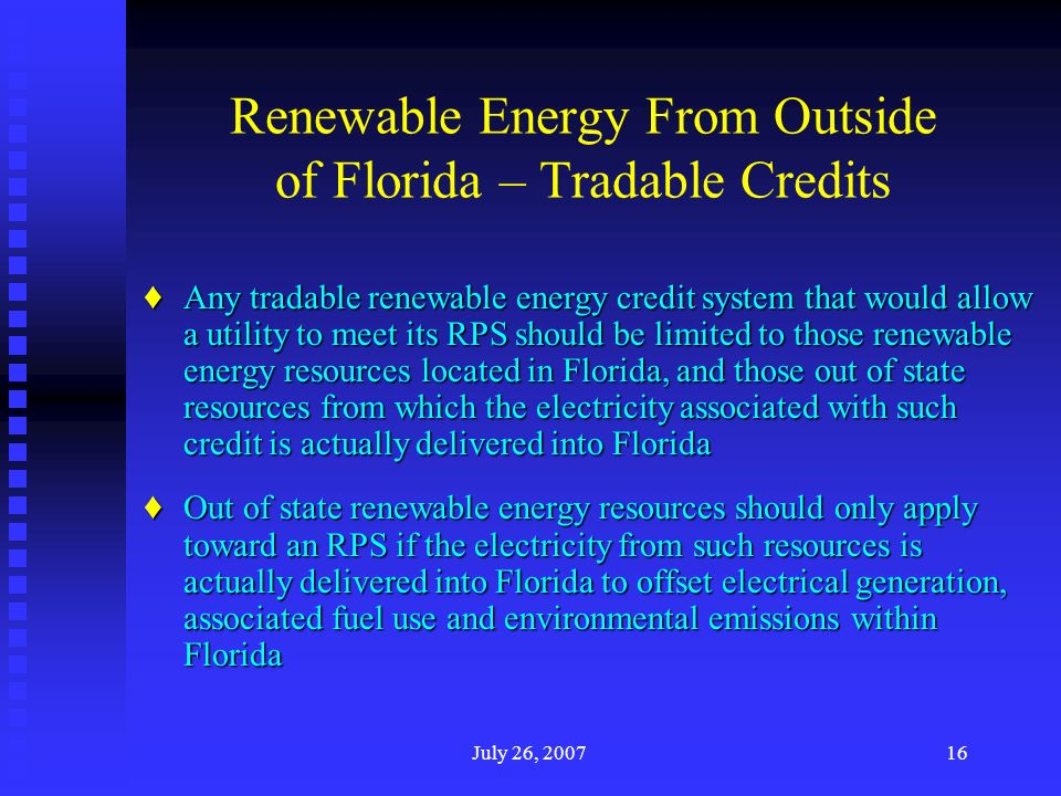 July 26, 200716 Renewable Energy From Outside of Florida – Tradable Credits Any tradable renewable energy credit system that would allow a utility to meet its RPS should be limited to those renewable energy resources located in Florida, and those out of state resources from which the electricity associated with such credit is actually delivered into Florida Any tradable renewable energy credit system that would allow a utility to meet its RPS should be limited to those renewable energy resources located in Florida, and those out of state resources from which the electricity associated with such credit is actually delivered into Florida Out of state renewable energy resources should only apply toward an RPS if the electricity from such resources is actually delivered into Florida to offset electrical generation, associated fuel use and environmental emissions within Florida Out of state renewable energy resources should only apply toward an RPS if the electricity from such resources is actually delivered into Florida to offset electrical generation, associated fuel use and environmental emissions within Florida