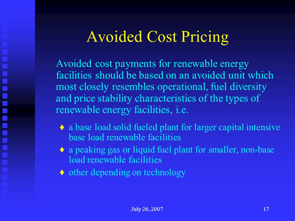 July 26, Avoided Cost Pricing Avoided cost payments for renewable energy facilities should be based on an avoided unit which most closely resembles operational, fuel diversity and price stability characteristics of the types of renewable energy facilities, i.e.
