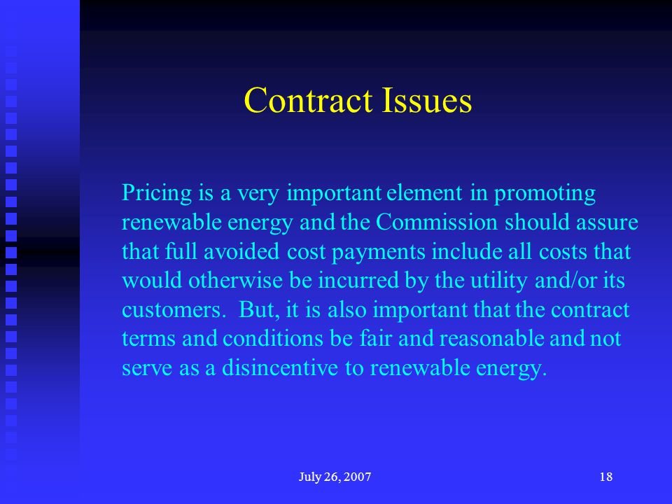 July 26, 200718 Contract Issues Pricing is a very important element in promoting renewable energy and the Commission should assure that full avoided cost payments include all costs that would otherwise be incurred by the utility and/or its customers.