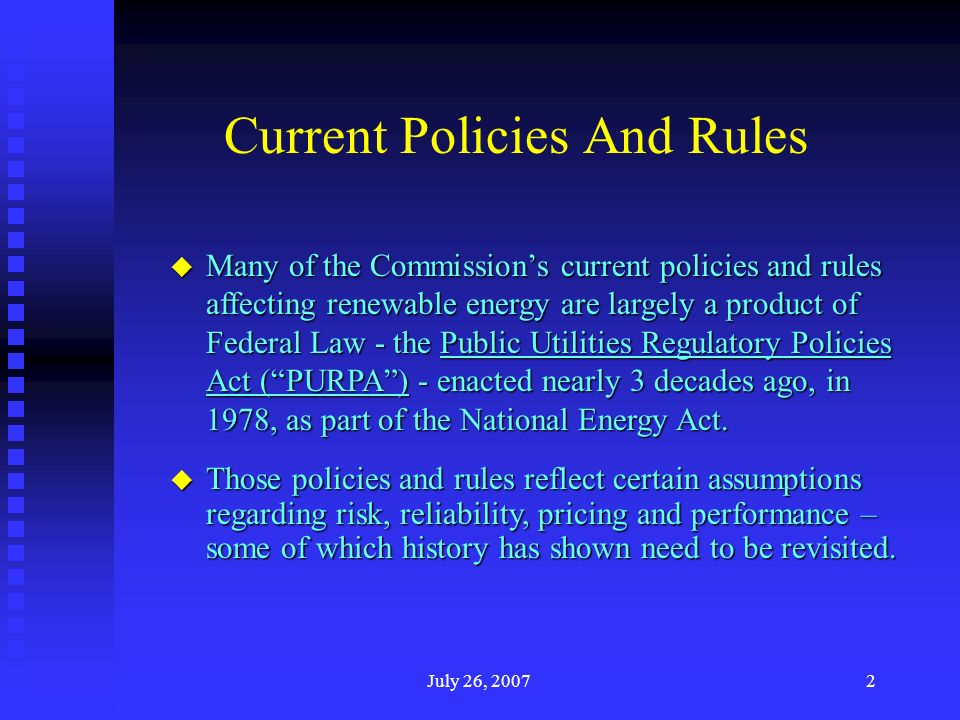 July 26, Current Policies And Rules u Many of the Commissions current policies and rules affecting renewable energy are largely a product of Federal Law - the Public Utilities Regulatory Policies Act (PURPA) - enacted nearly 3 decades ago, in 1978, as part of the National Energy Act.