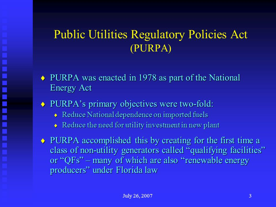 July 26, 20073 Public Utilities Regulatory Policies Act (PURPA) PURPA was enacted in 1978 as part of the National Energy Act PURPA was enacted in 1978 as part of the National Energy Act PURPAs primary objectives were two-fold: PURPAs primary objectives were two-fold: Reduce National dependence on imported fuels Reduce National dependence on imported fuels Reduce the need for utility investment in new plant Reduce the need for utility investment in new plant PURPA accomplished this by creating for the first time a class of non-utility generators called qualifying facilities or QFs – many of which are also renewable energy producers under Florida law PURPA accomplished this by creating for the first time a class of non-utility generators called qualifying facilities or QFs – many of which are also renewable energy producers under Florida law