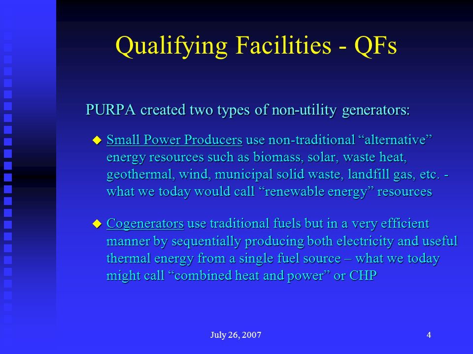 July 26, 20074 Qualifying Facilities - QFs PURPA created two types of non-utility generators: u Small Power Producers use non-traditional alternative energy resources such as biomass, solar, waste heat, geothermal, wind, municipal solid waste, landfill gas, etc.