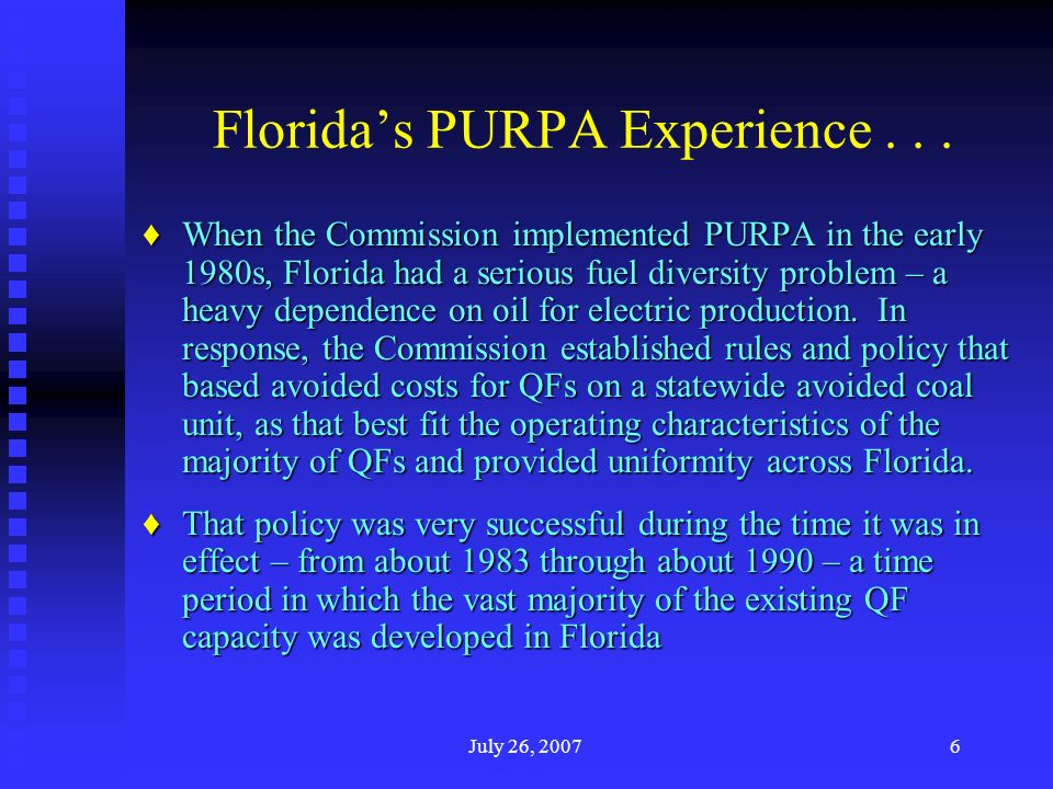 July 26, 20076 Floridas PURPA Experience... When the Commission implemented PURPA in the early 1980s, Florida had a serious fuel diversity problem – a